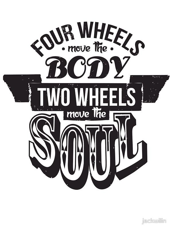 masterbike:  http://www.redbubble.com/people/jackwilin/works/11855524-two-wheels-move-the-soul-black?p=poster&ref=shop_grid