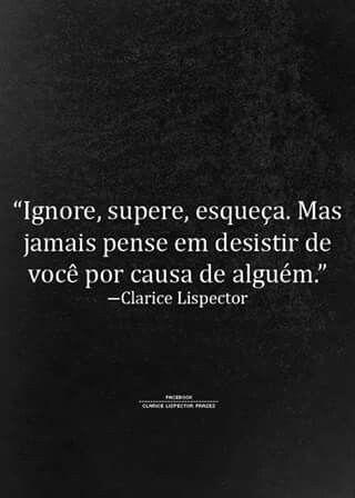 """""""Ignore, supere, esqueça. Mas jamais pense em desistir de você por causa de alguém."""" - Clarice Lispector"""