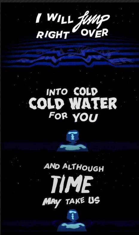 I will jump right over  into cold cold water for you  and although time may take us ⌚   JustinBieber Ft. Major Lazer & Mø - Cold Water