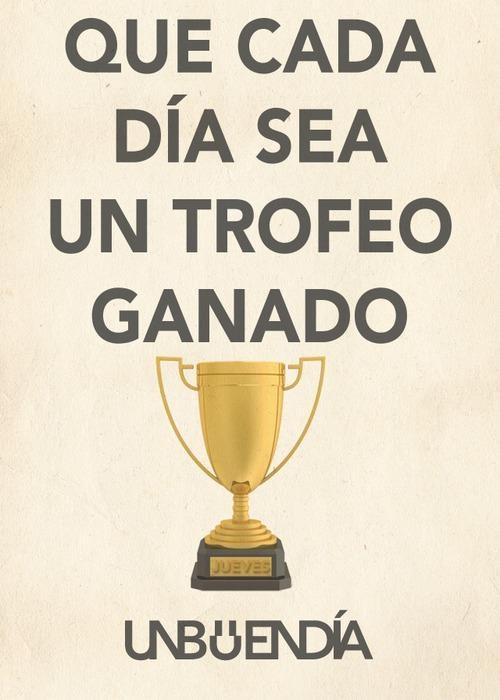 Que cada día sea un trofeo ganado.