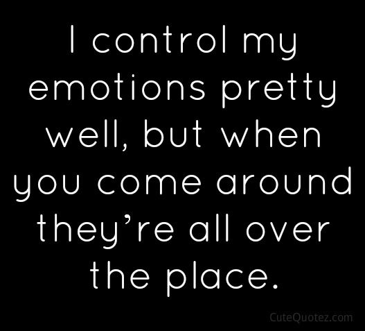I control my emotions pretty well, but when you come around they're all over the place.