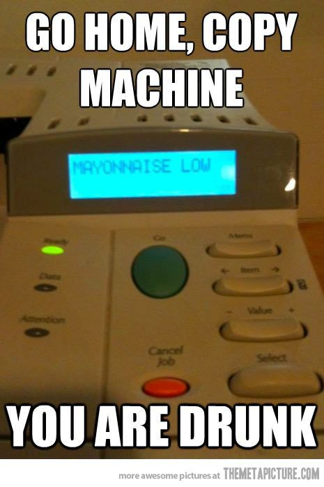 Copy machine, you're drunk
