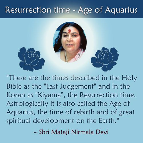 Astrologically it is also called the Age of Aquarius, the time of rebirth and of great spiritual development on the Earth.