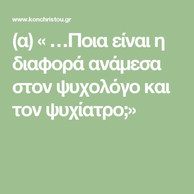 (α) « …Ποια είναι η διαφορά ανάμεσα στον ψυχολόγο και τον ψυχίατρο;»