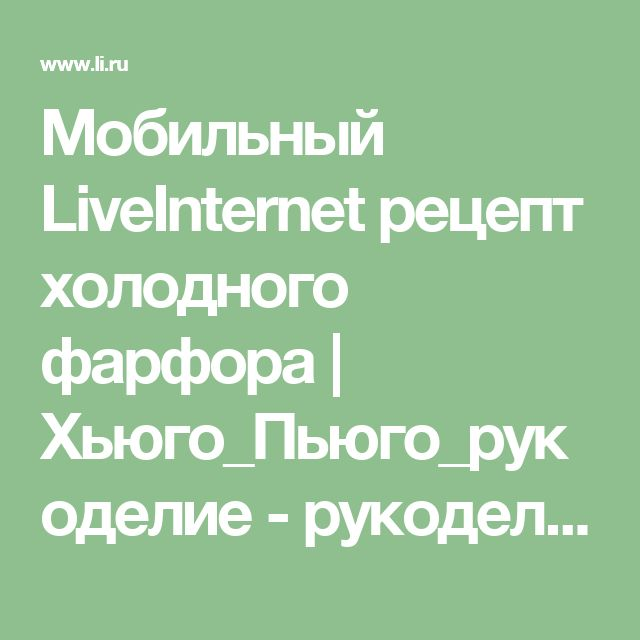 Мобильный LiveInternet рецепт холодного фарфора   Хьюго_Пьюго_рукоделие - рукоделие, вязание, кулинария, домоводство  