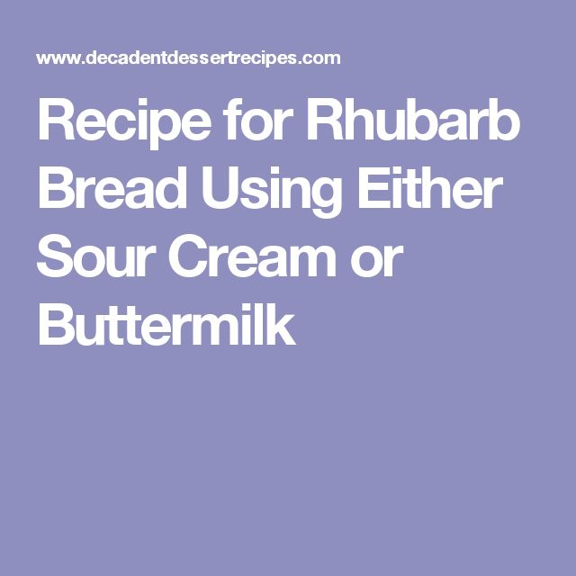 Recipe for Rhubarb Bread Using Either Sour Cream or Buttermilk