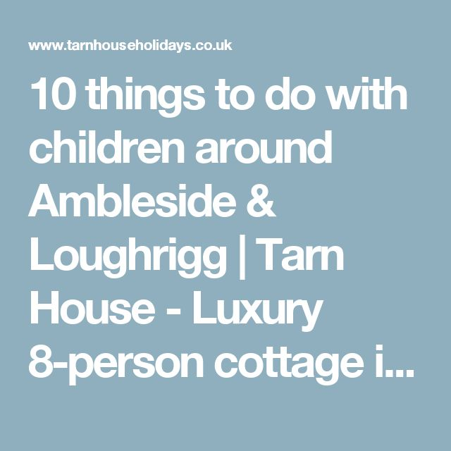 10 things to do with children around Ambleside & Loughrigg | Tarn House - Luxury 8-person cottage in the heart of the Lake District