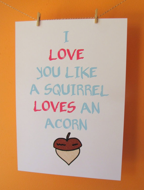 I Love You Like a Squirrel Loves An Acorn A4 by lilyandcharles, $15.00