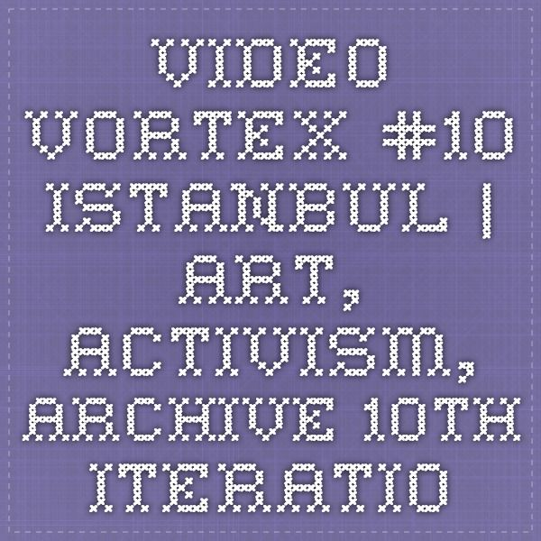 Video Vortex #10 Istanbul   Art, Activism, Archive 10th iteration of the Video Vortex conference, exhibition, come activism project.