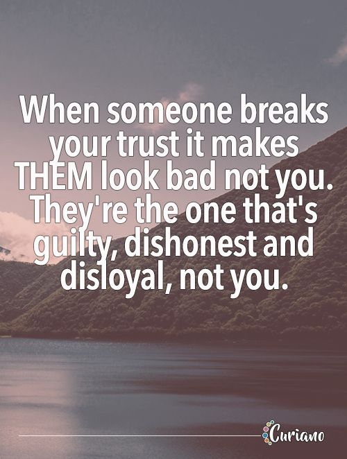 When someone breaks your trust it makes THEM look bad not you. They're the one that's guilty, dishonest and disloyal, not you.