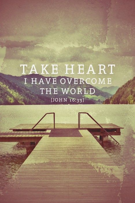 """In this world you will have trouble. But take heart! I have overcome the world."" John 16:33