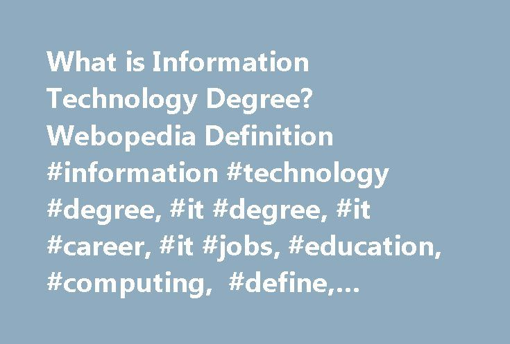 What is Information Technology Degree? Webopedia Definition #information #technology #degree, #it #degree, #it #career, #it #jobs, #education, #computing, #define, #glossary, #dictionary http://philadelphia.nef2.com/what-is-information-technology-degree-webopedia-definition-information-technology-degree-it-degree-it-career-it-jobs-education-computing-define-glossary-dictionary/  # information technology degree Related Terms An information technology (IT) degree is a degree offered at the…