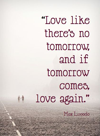 Love like there's no tomorrow, and if tomorrow comes, love again. Max Lucado