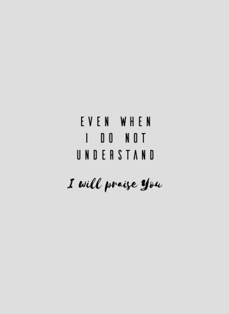 even when I don't understand I will praise You