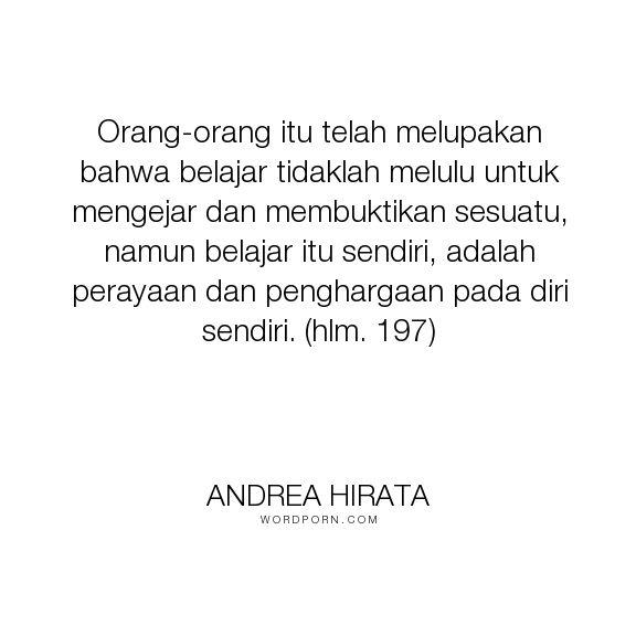"""Andrea Hirata - """"Orang-orang itu telah melupakan bahwa belajar tidaklah melulu untuk mengejar dan..."""". inspirational-quotes"""