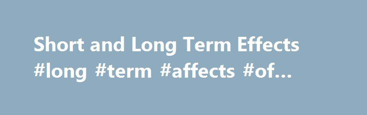 Short and Long Term Effects #long #term #affects #of #drugs http://swaziland.remmont.com/short-and-long-term-effects-long-term-affects-of-drugs/  # Short and Long Term Effects Hallucinogens, such as LSD, make you unaware of and indifferent to your surroundings, causing you to be an unsafe driver. These drugs cause you to see and hear things that aren t there, messing up your ability to detect danger and make good decisions. These drugs can make you feel like you have super strength, causing…