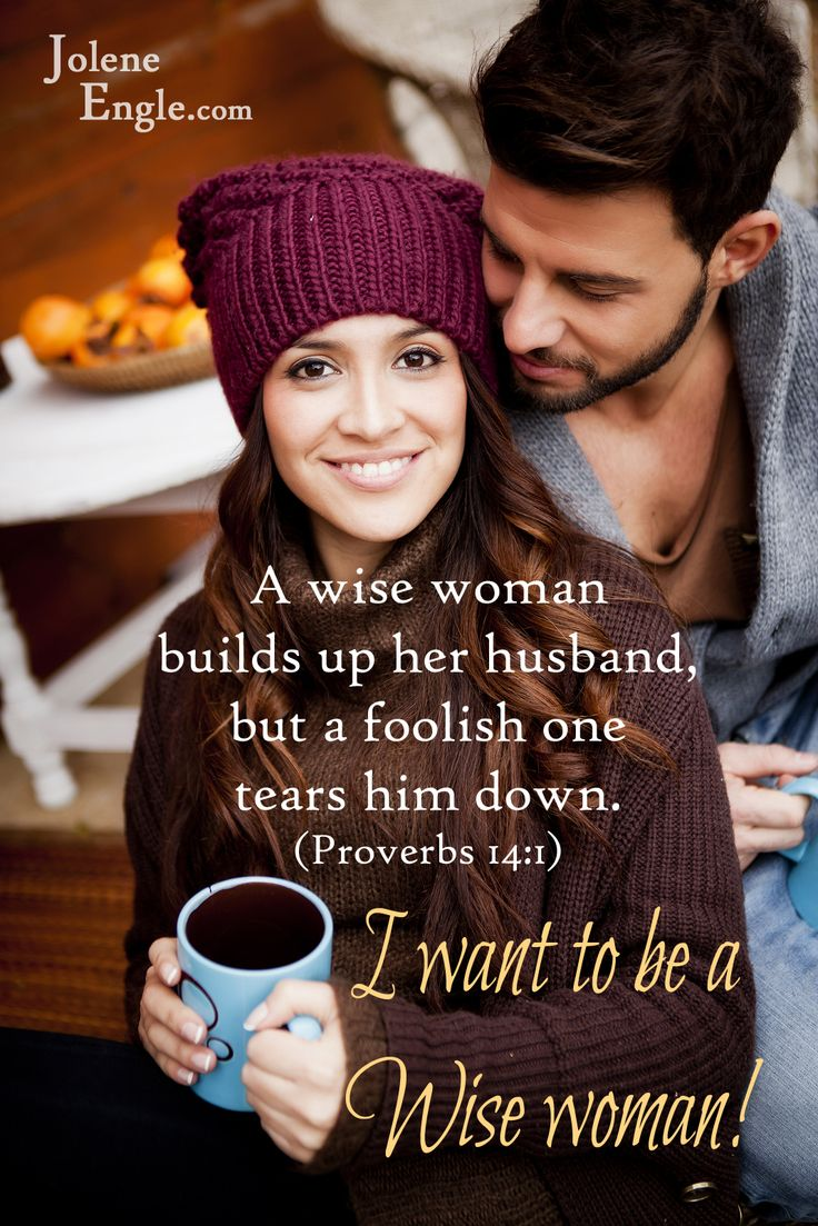 A wise woman builds up her husband, but a foolish one tears him down. {Proverbs 14:1} I want to be a wise woman!