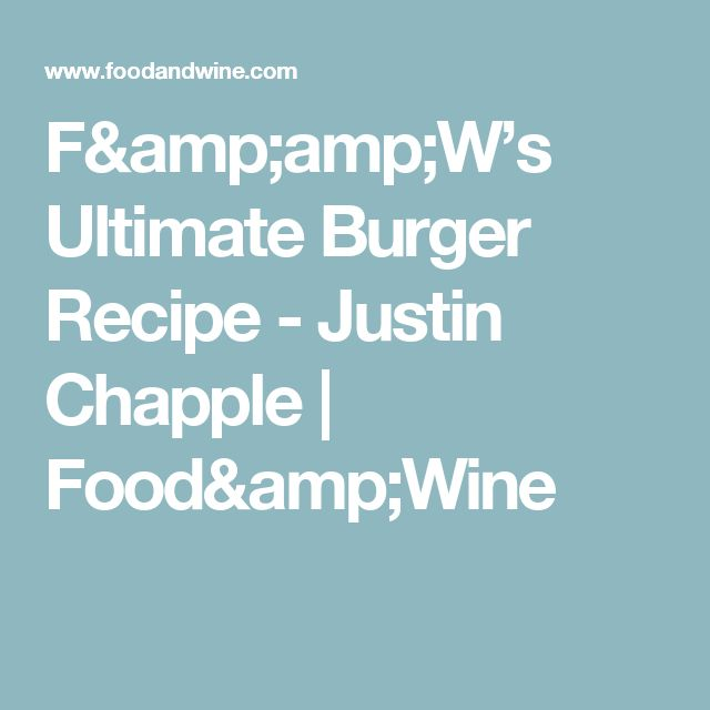F&W's Ultimate Burger Recipe -      Justin Chapple     Food&Wine
