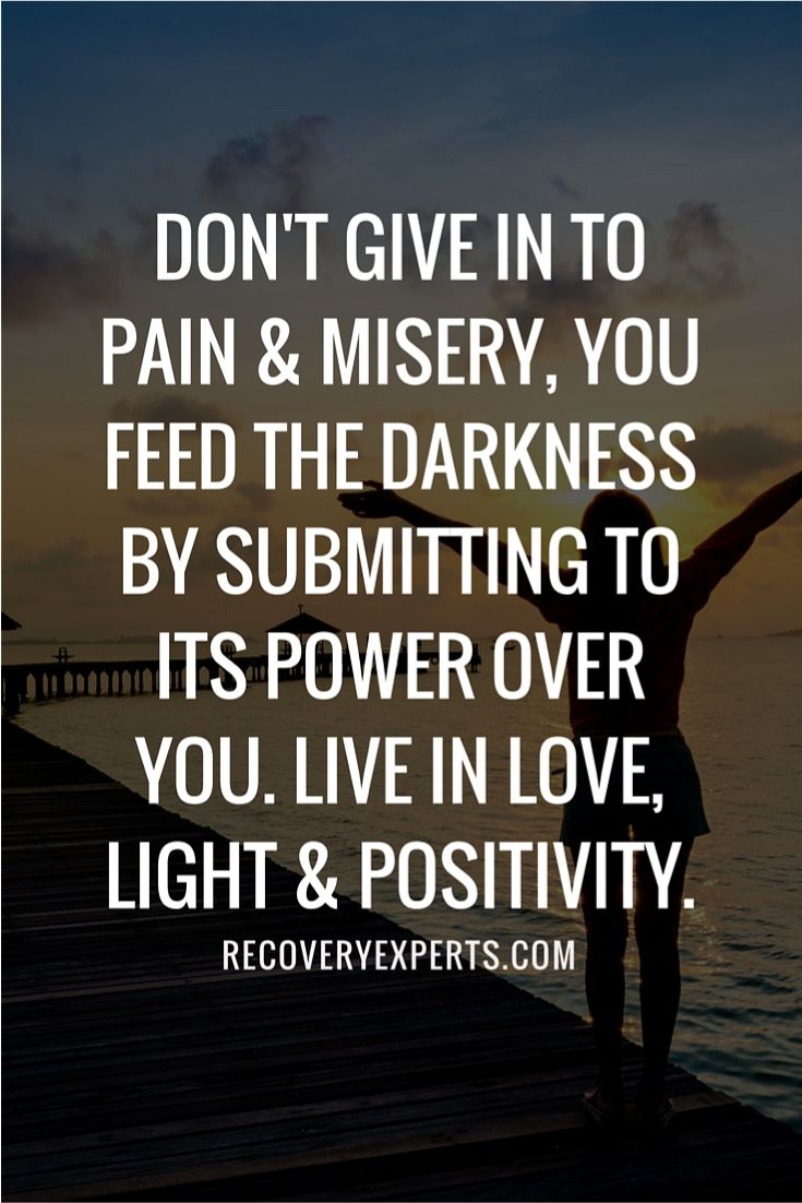 """Addiction Recovery Quote: Don't give in to pain & misery, you feed the darkness by submitting to its power over you. Live in love, light & positivity. 