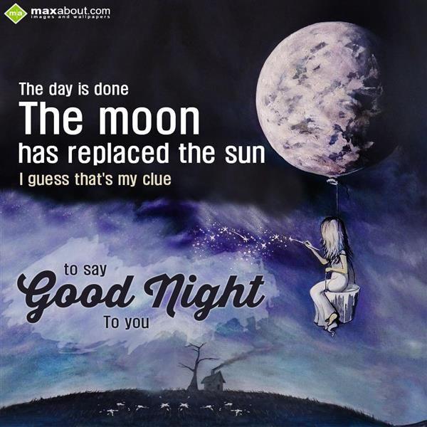 The day is done. The moon has replaced the sun I guess that's my clue to say good night to you.