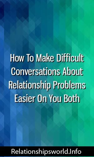 How To Make Difficult Conversations About Relationship Problems Easier On You Both