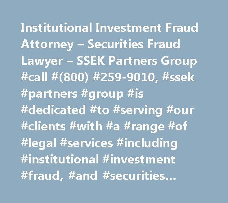 Institutional Investment Fraud Attorney – Securities Fraud Lawyer – SSEK Partners Group #call #(800) #259-9010, #ssek #partners #group #is #dedicated #to #serving #our #clients #with #a #range #of #legal #services #including #institutional #investment #fraud, #and #securities #fraud #cases…