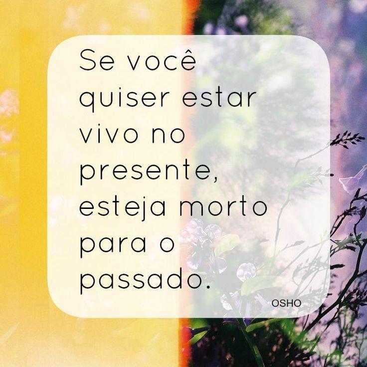 Se você quiser estar vivo no presente, esteja morto para o passado. (Osho)