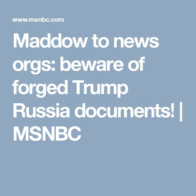 Maddow to news orgs: beware of forged Trump Russia documents! | MSNBC