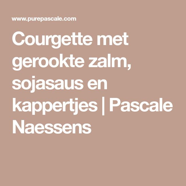 Courgette met gerookte zalm, sojasaus en kappertjes | Pascale Naessens