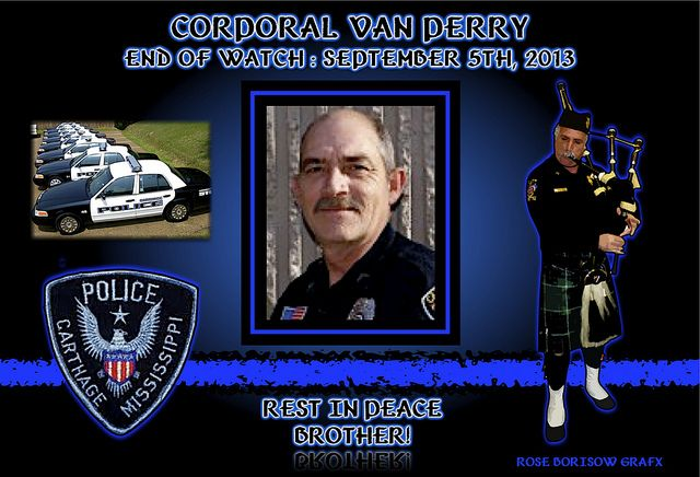 IN MEMORIAM – CORPORAL VAN PERRY Carthage Mississippi Police Chief Kenny Moore reported that Corporal Van Perry, 49, suffered a massive heart attack while on duty.  Perry arrested a shoplifting suspect and brought him back to the police station. As Corporal Perry was interrogating the suspect, he suddenly collapsed.   Read More: http://lawenforcementtoday.com/2013/09/08/in-memoriam-%E2%80%93-corporal-van-perry-perry%E2%80%99s-father-also-died-in-the-line-of-duty/