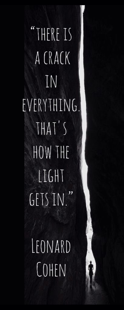 """There is a Crack in Everything, that's how the Light gets in"", Leonard Cohen Quote."