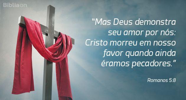"""""""Mas Deus demonstra seu amor por nós: Cristo morreu em nosso favor quando ainda éramos pecadores."""" Romanos 5:8"""