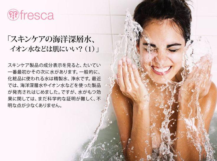 「スキンケアの海洋深層水、イオン水などは肌にいい?(1)」  スキンケア製品の成分表示を見ると、たいてい一番最初かその次に水があります。一般的に、化粧品に使われる水は精製水、浄水です。最近では、海洋深層水やイオン水などを使った製品が発売されはじめました。ですが、水がもつ効果に関しては、まだ科学的な証明が難しく、不明な点が少なくありません。たとえばバナジウム入りの水を挙げてみましょう。花崗岩を通りぬけた水にはバナジウムが必ず含まれます。バナジウムはある一定の濃度を摂取すれば、血糖値を下げる効果がたしかに認められています。ただし、富士山の湧き水や南アルプスの水に含まれるバナジウムの量がずば抜けて多いわけではありません。血糖値を200から110くらいに下げようとするなら、2リットルのペットボトルをそれこそ富士山の高さまで積むくらいの量を毎日飲んでも足りません。
