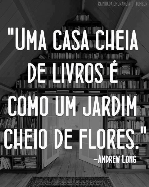 """""""Uma casa cheia de livros é como um jardim cheio de flores."""" (Andrew Long)"""