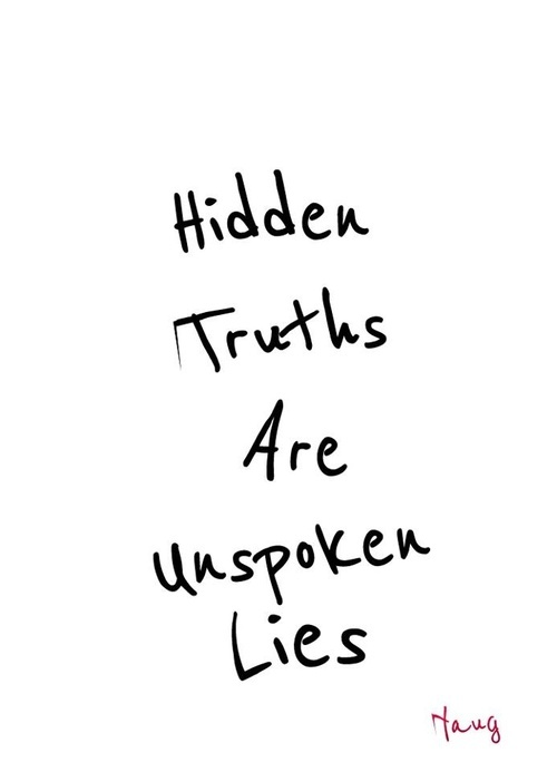 Hidden Truths are unspoken lies.... lies... lies.... You should be use to it!!!