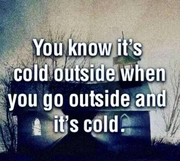 You know it's cold outside when you go outside and it's cold. This sounds like something my husband would say.