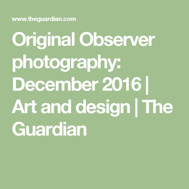 Original Observer photography: December 2016 | Art and design | The Guardian