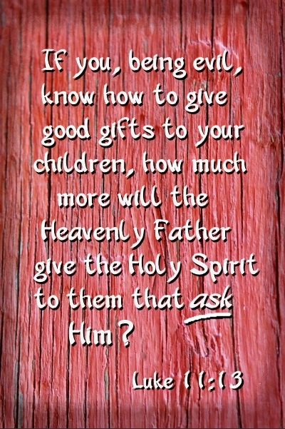 LUKE 11:13 ~ The heavenly Father will give the Holy Spirit to them that ask him