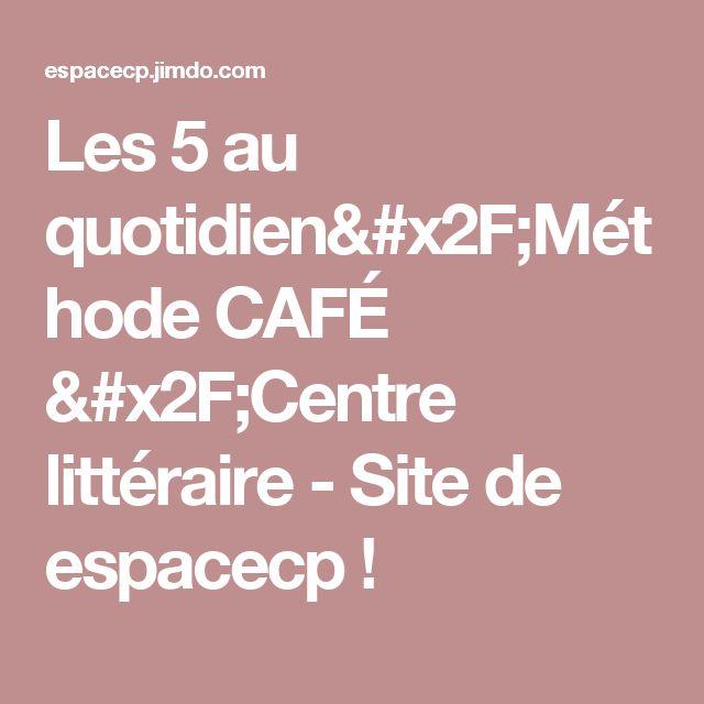 Les 5 au quotidien/Méthode CAFÉ /Centre littéraire - Site de espacecp !