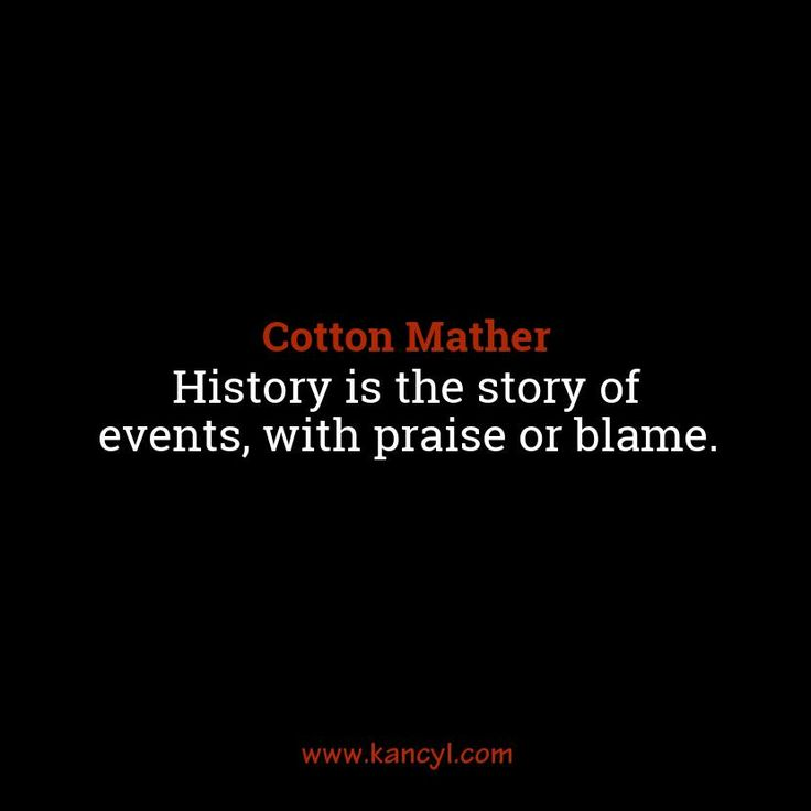 """History is the story of events, with praise or blame."", Cotton Mather"