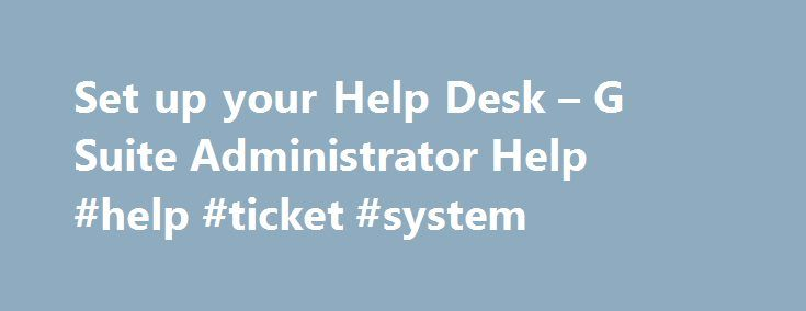 Set up your Help Desk – G Suite Administrator Help #help #ticket #system http://florida.nef2.com/set-up-your-help-desk-g-suite-administrator-help-help-ticket-system/  # Set up your Help Desk Your users will likely need general IT support for G Suite and the other programs and systems you use in your organization. This page will help you set up a Help Desk to optimize your support operations. Set up channels of support You'll want to keep your Help Desk accessible by setting up multiple…