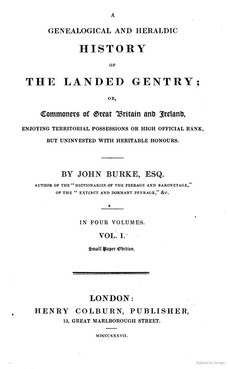 Vol 1 A Genealogical and Heraldic History of the Landed Gentry; Or, Commoners of Great Britain and Ireland by John Burke, 1837