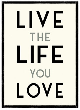 If you love the life you live, then you'll live a life of love