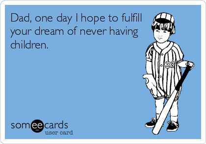 Dad, one day I hope to fulfill your dream of never having children... Both my parents have said they didn't want children. Lucky for them, I am awesome... Their other accident? Not so much! Lol
