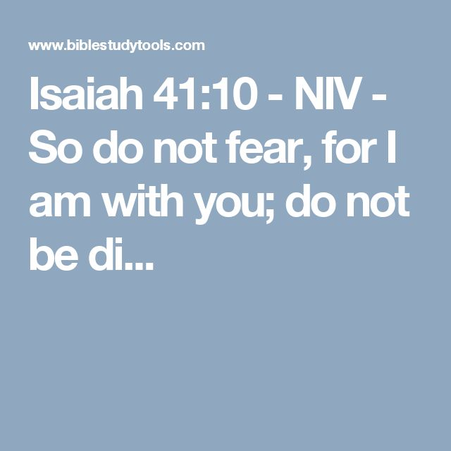 Isaiah 41:10 - NIV - So do not fear, for I am with you; do not be di...