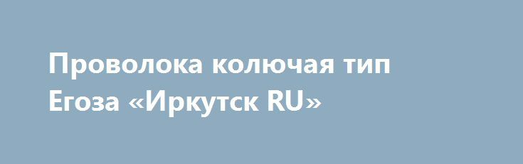 """Проволока колючая тип Егоза «Иркутск RU» http://www.pogruzimvse.ru/doska54/?adv_id=38456 Проволока колючая типа Егоза. Производство и продажа колючей проволоки Егоза СББ. 500/40/3, 500/40/3, 500/50/5, 600/50/5, 800/35/5, 900/35/5. """"Егоза"""": армированная колючая лента изготавливается путем армирования плоской колючей ленты (ПКЛ) проволокой. Затем колючая лента свивается в спираль и крепится между витками металлическими скобами в пяти плоскостях (допускается крепить витки в спираль с помощью…"""