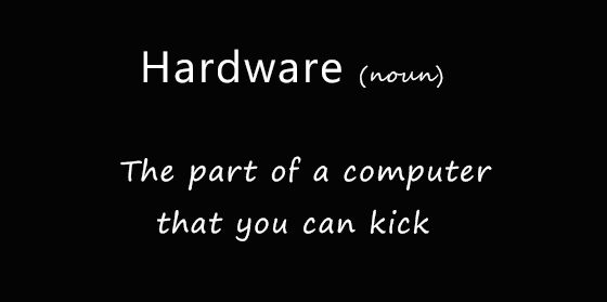 Hardware: the part of a computer that you can kick
