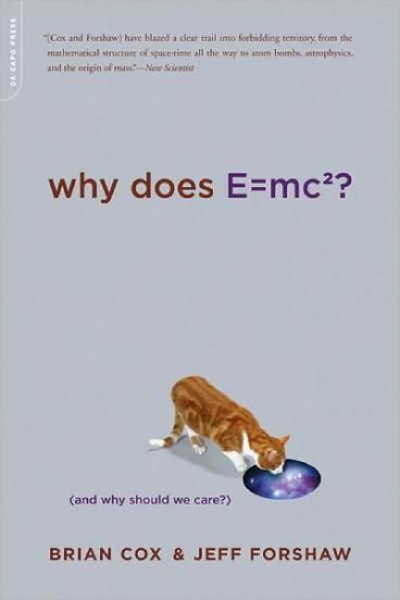 Why Does E=MC2? by Brian Cox.  What does E=mc2 actually mean? Dr. Brian Cox and Professor Jeff Forshaw go on a journey to the frontier of twenty-first century science to unpack Einstein's famous equation. Explaining and simplifying notions of energy, mass, and light--while exploding commonly held misconceptions--they demonstrate how the structure of nature itself is contained within this equation.