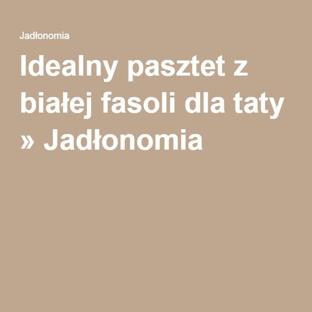 Idealny pasztet z białej fasoli dla taty » Jadłonomia