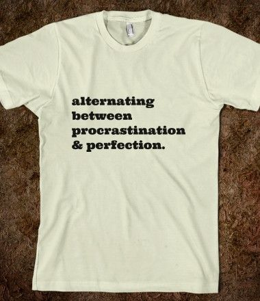 Need this shirt: alternating between procrastination and perfection